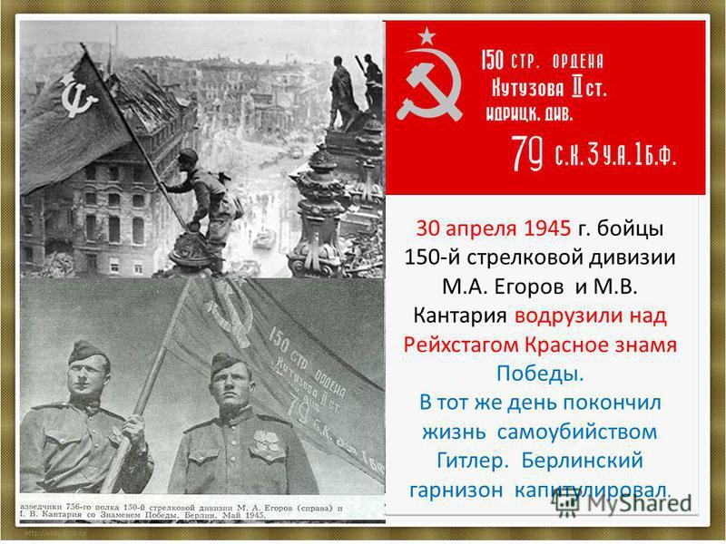 30 апреля 1945 г. бойцы 150-й стрелковой дивизии М.А. Егоров и М.В. Кантария водрузили над Рейхстагом Красное знамя Победы. В тот же день покончил жизнь самоубийством Гитлер. Берлинский гарнизон капитулировал.
