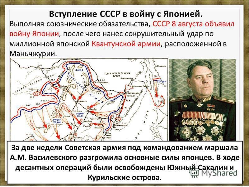 Вступление СССР в войну с Японией. Выполняя союзнические обязательства, СССР 8 августа объявил войну Японии, после чего нанес сокрушительный удар по миллионной японской Квантунской армии, расположенной в Маньчжурии. За две недели Советская армия под