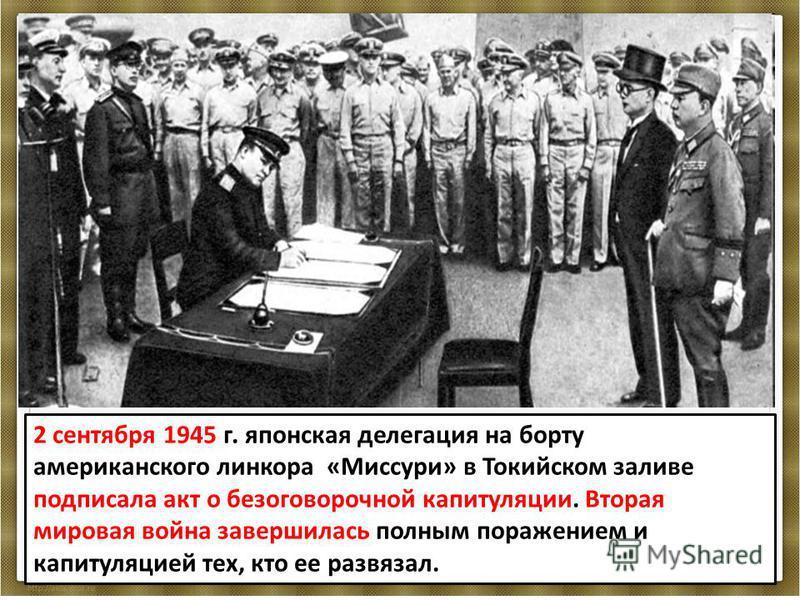 2 сентября 1945 г. японская делегация на борту американского линкора «Миссури» в Токийском заливе подписала акт о безоговорочной капитуляции. Вторая мировая война завершилась полным поражением и капитуляцией тех, кто ее развязал.