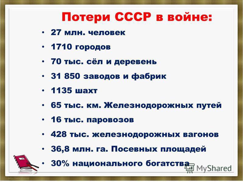 Потери СССР в войне: 27 млн. человек 1710 городов 70 тыс. сёл и деревень 31 850 заводов и фабрик 1135 шахт 65 тыс. км. Железнодорожных путей 16 тыс. паровозов 428 тыс. железнодорожных вагонов 36,8 млн. га. Посевных площадей 30% национального богатств