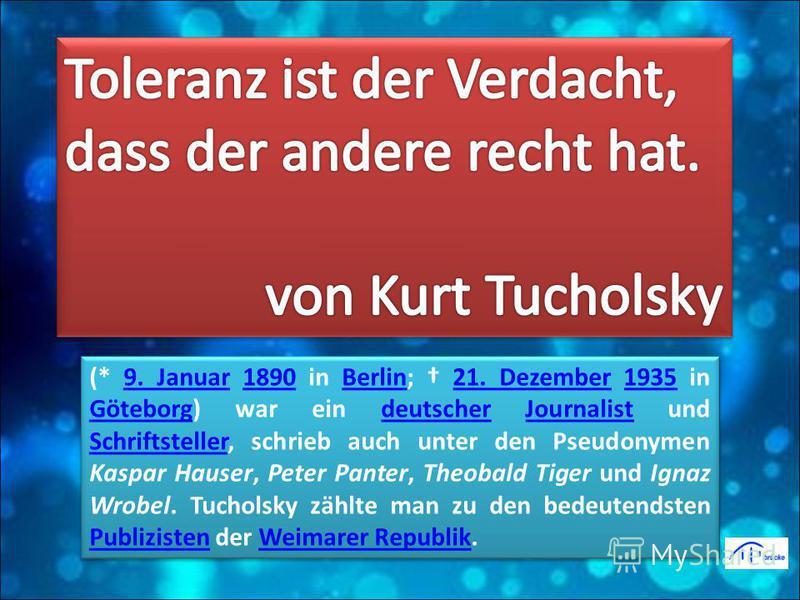 (* 9. Januar 1890 in Berlin; 21. Dezember 1935 in Göteborg) war ein deutscher Journalist und Schriftsteller, schrieb auch unter den Pseudonymen Kaspar Hauser, Peter Panter, Theobald Tiger und Ignaz Wrobel. Tucholsky zählte man zu den bedeutendsten Pu