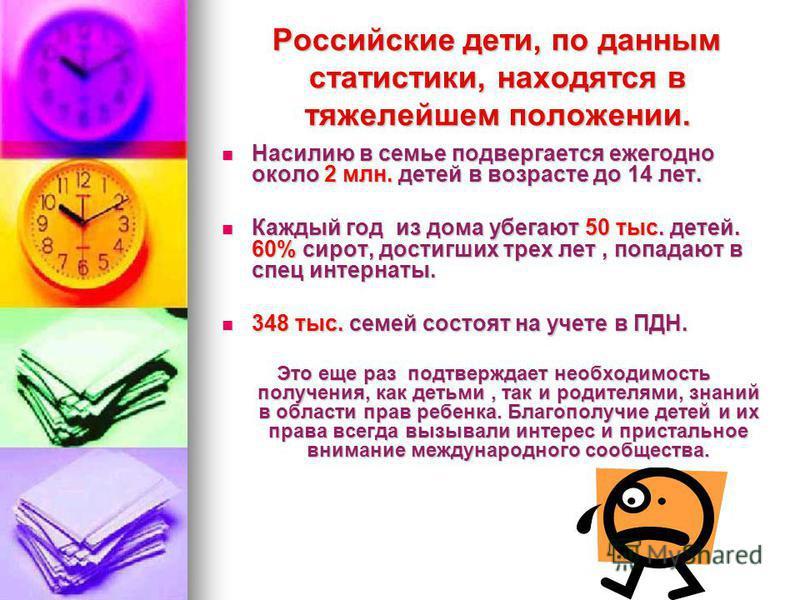 Российские дети, по данным статистики, находятся в тяжелейшем положении. Насилию в семье подвергается ежегодно около 2 млн. детей в возрасте до 14 лет. Насилию в семье подвергается ежегодно около 2 млн. детей в возрасте до 14 лет. Каждый год из дома