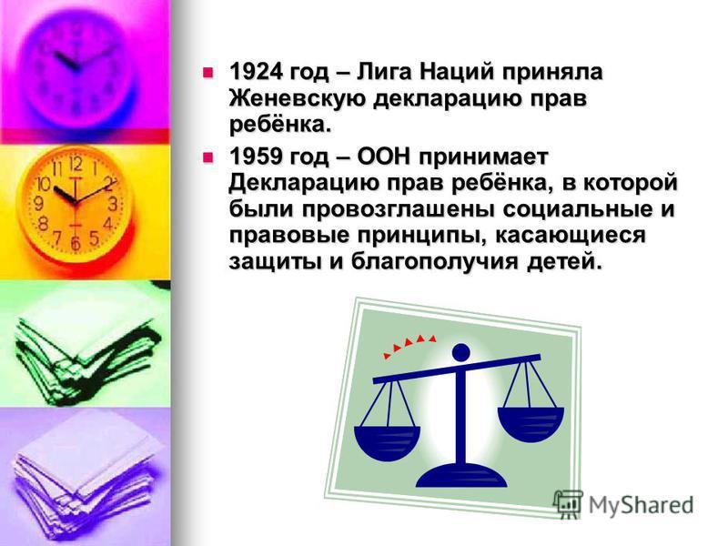 1924 год – Лига Наций приняла Женевскую декларацию прав ребёнка. 1924 год – Лига Наций приняла Женевскую декларацию прав ребёнка. 1959 год – ООН принимает Декларацию прав ребёнка, в которой были провозглашены социальные и правовые принципы, касающиес