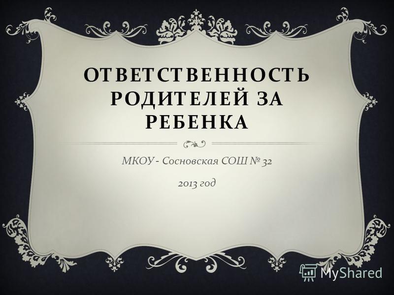 ОТВЕТСТВЕННОСТЬ РОДИТЕЛЕЙ ЗА РЕБЕНКА МКОУ - Сосновская СОШ 32 2013 год