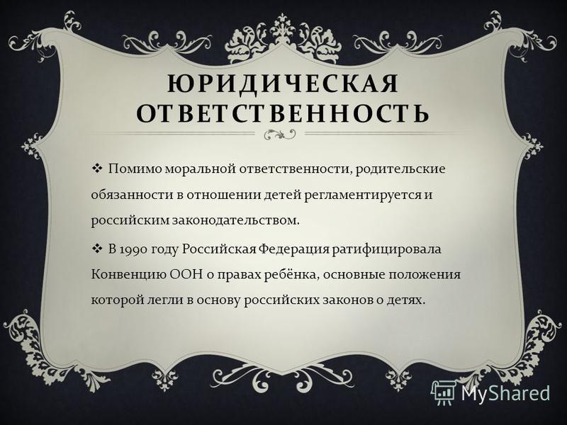 ЮРИДИЧЕСКАЯ ОТВЕТСТВЕННОСТЬ Помимо моральной ответственности, родительские обязанности в отношении детей регламентируется и российским законодательством. В 1990 году Российская Федерация ратифицировала Конвенцию ООН о правах ребёнка, основные положен