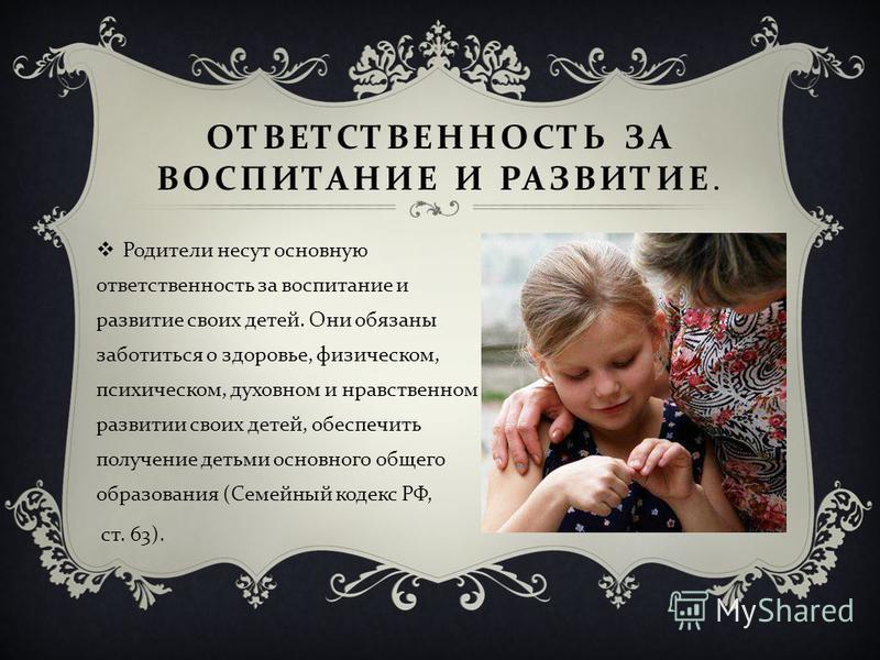 ОТВЕТСТВЕННОСТЬ ЗА ВОСПИТАНИЕ И РАЗВИТИЕ. Родители несут основную ответственность за воспитание и развитие своих детей. Они обязаны заботиться о здоровье, физическом, психическом, духовном и нравственном развитии своих детей, обеспечить получение дет