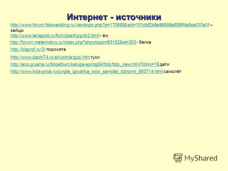 Интернет - источники http://www.forum.fotowedding.ru/viewtopic.php?p=170659&sid=101dbf2b6e66589a60f9f4a9ce010a1fhttp://www.forum.fotowedding.ru/viewtopic.php?p=170659&sid=101dbf2b6e66589a60f9f4a9ce010a1f – зайцы http://www.lenagold.ru/fon/clipart/g/g