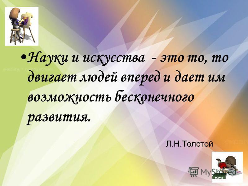 Науки и искусства - это то, то двигает людей вперед и дает им возможность бесконечного развития. Л.Н.Толстой