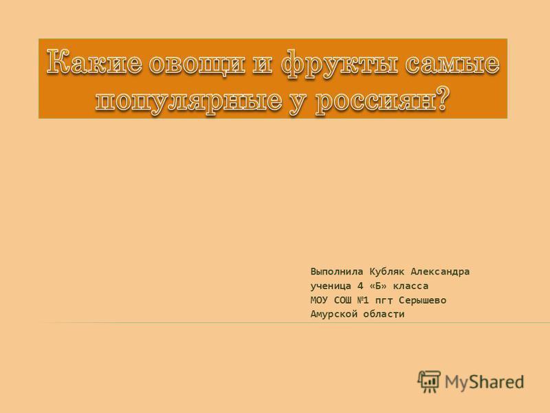 Выполнила Кубляк Александра ученица 4 «Б» класса МОУ СОШ 1 пгт Серышево Амурской области