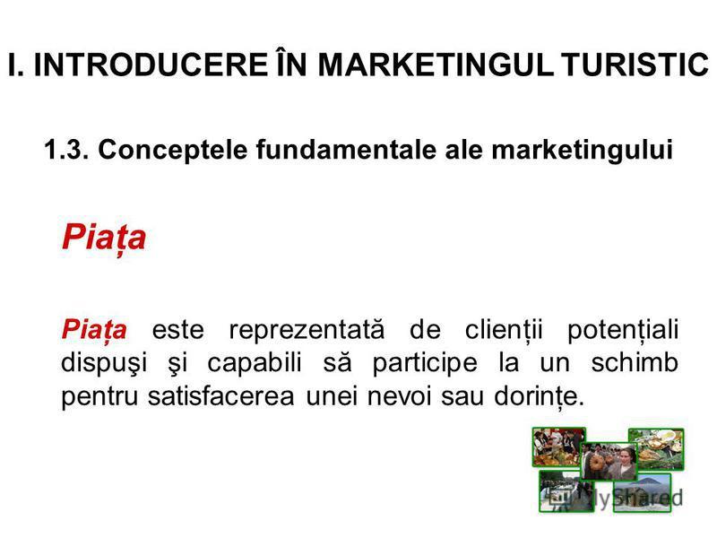 I. INTRODUCERE ÎN MARKETINGUL TURISTIC 1.3. Conceptele fundamentale ale marketingului Piaţa Piaţa este reprezentată de clienţii potenţiali dispuşi şi capabili să participe la un schimb pentru satisfacerea unei nevoi sau dorinţe.