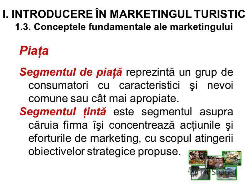 I. INTRODUCERE ÎN MARKETINGUL TURISTIC 1.3. Conceptele fundamentale ale marketingului Piaţa Segmentul de piaţă reprezintă un grup de consumatori cu caracteristici şi nevoi comune sau cât mai apropiate. Segmentul ţintă este segmentul asupra căruia fir