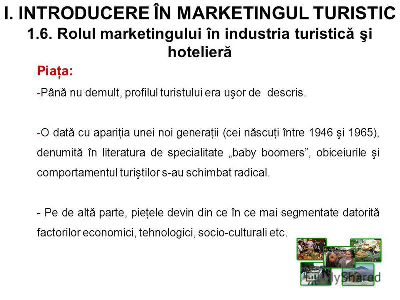 I. INTRODUCERE ÎN MARKETINGUL TURISTIC 1.6. Rolul marketingului în industria turistică şi hotelieră Piaţa: -Până nu demult, profilul turistului era uşor de descris. -O dată cu apariţia unei noi generaţii (cei născuţi între 1946 şi 1965), denumită în