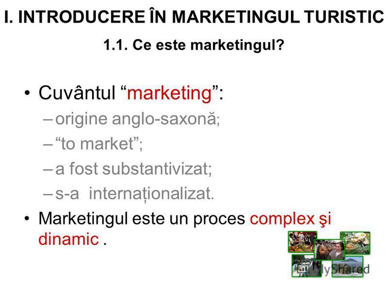 I. INTRODUCERE ÎN MARKETINGUL TURISTIC 1.1. Ce este marketingul? Cuvântul marketing: –origine anglo-saxonă ; –to market ; –a fost substantivizat; –s-a internaţionalizat. Marketingul este un proces complex şi dinamic.