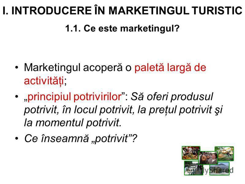 I. INTRODUCERE ÎN MARKETINGUL TURISTIC 1.1. Ce este marketingul? Marketingul acoperă o paletă largă de activităţi; principiul potrivirilor: Să oferi produsul potrivit, în locul potrivit, la preţul potrivit şi la momentul potrivit. Ce înseamnă potrivi