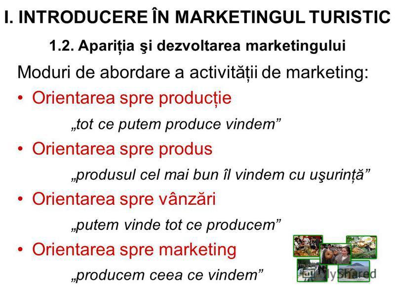 I. INTRODUCERE ÎN MARKETINGUL TURISTIC 1.2. Apariţia şi dezvoltarea marketingului Moduri de abordare a activităţii de marketing: Orientarea spre producţie tot ce putem produce vindem Orientarea spre produs produsul cel mai bun îl vindem cu uşurinţă O