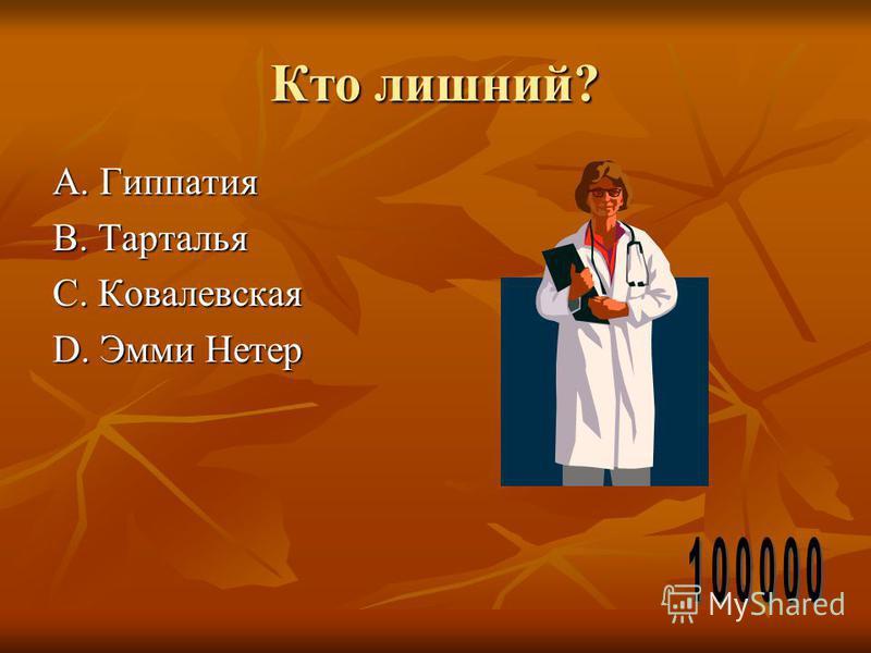 Кто лишний? А. Гиппатия В. Тарталья С. Ковалевская D. Эмми Нетер