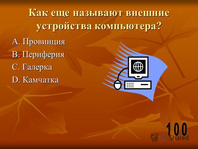 Как еще называют внешние устройства компьютера? А. Провинция В. Периферия С. Галерка D. Камчатка