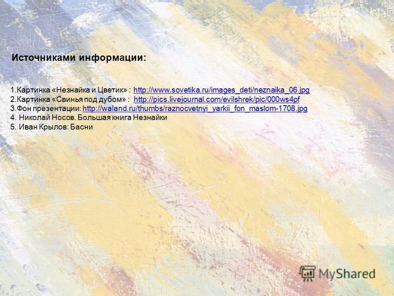 Источниками информации: 1. Картинка «Незнайка и Цветик» : http://www.sovetika.ru/images_deti/neznaika_06.jpghttp://www.sovetika.ru/images_deti/neznaika_06. jpg 2. Картинка «Свинья под дубом» : http://pics.livejournal.com/evilshrek/pic/000ws4pfhttp://