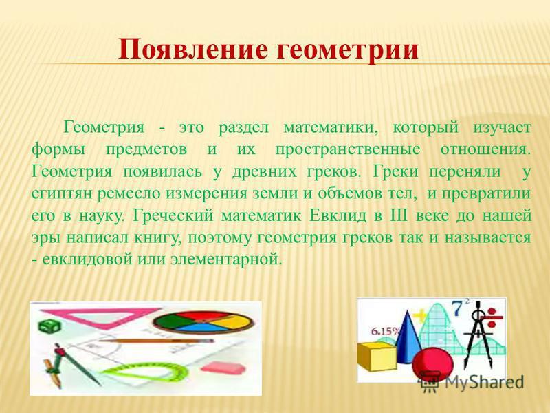 Появление геометрии Геометрия - это раздел математики, который изучает формы предметов и их пространственные отношения. Геометрия появилась у древних греков. Греки переняли у египтян ремесло измерения земли и объемов тел, и превратили его в науку. Гр