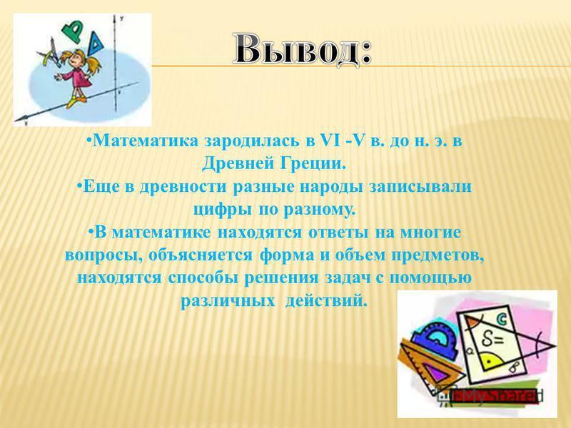 Математика зародилась в VI -V в. до н. э. в Древней Греции. Еще в древности разные народы записывали цифры по разному. В математике находятся ответы на многие вопросы, объясняется форма и объем предметов, находятся способы решения задач с помощью раз
