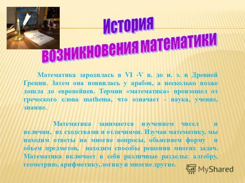 Математика зародилась в VI -V в. до н. э. в Древней Греции. Затем она появилась у арабов, а несколько позже дошла до европейцев. Термин «математика» произошел от греческого слова mathema, что означает - наука, учение, знание. Математика занимается из
