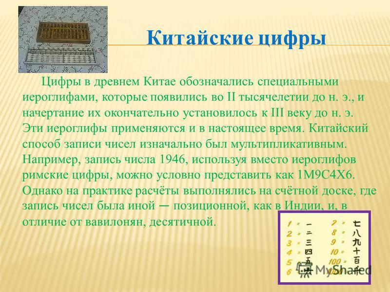 Китайские цифры Цифры в древнем Китае обозначались специальными иероглифами, которые появились во II тысячелетии до н. э., и начертание их окончательно установилось к III веку до н. э. Эти иероглифы применяются и в настоящее время. Китайский способ з