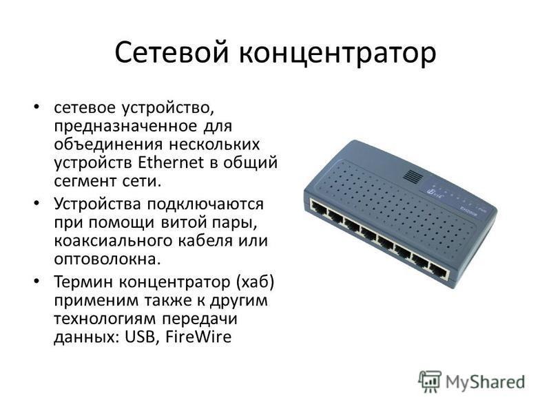 Сетевой концентратор сетевое устройство, предназначенное для объединения нескольких устройств Ethernet в общий сегмент сети. Устройства подключаются при помощи витой пары, коаксиального кабеля или оптоволокна. Термин концентратор (хаб) применим также
