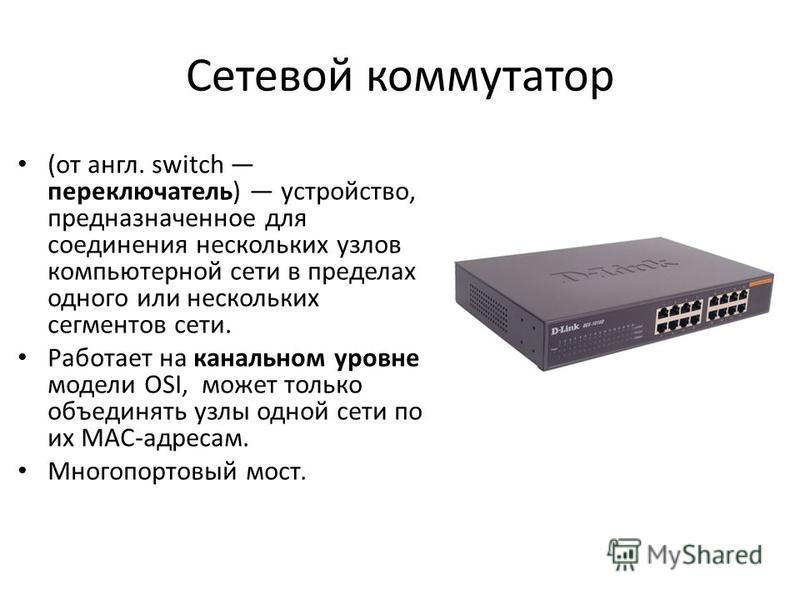 Сетевой коммутатор (от англ. switch переключатель) устройство, предназначенное для соединения нескольких узлов компьютерной сети в пределах одного или нескольких сегментов сети. Работает на канальном уровне модели OSI, может только объединять узлы од
