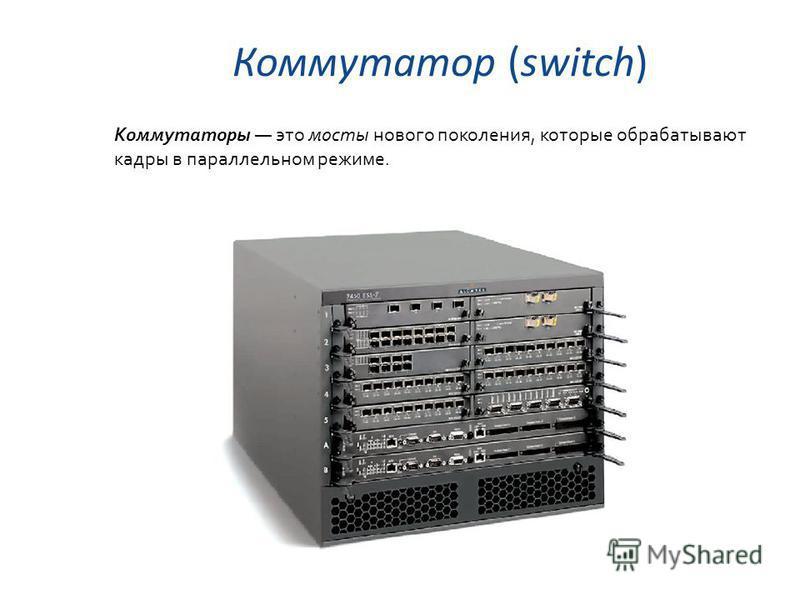 Коммутатор (switch) Коммутаторы это мосты нового поколения, которые обрабатывают кадры в параллельном режиме.