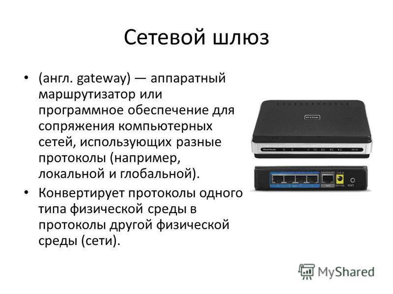 Сетевой шлюз (англ. gateway) аппаратный маршрутизатор или программное обеспечение для сопряжения компьютерных сетей, использующих разные протоколы (например, локальной и глобальной). Конвертирует протоколы одного типа физической среды в протоколы дру