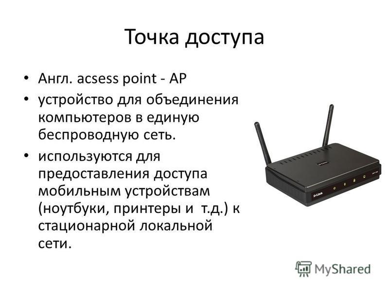 Точка доступа Англ. acsess point - AP устройство для объединения компьютеров в единую беспроводную сеть. используются для предоставления доступа мобильным устройствам (ноутбуки, принтеры и т.д.) к стационарной локальной сети.