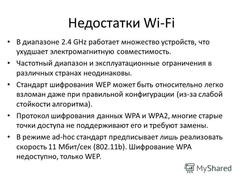 Недостатки Wi-Fi В диапазоне 2.4 GHz работает множество устройств, что ухудшает электромагнитную совместимость. Частотный диапазон и эксплуатационные ограничения в различных странах неодинаковы. Стандарт шифрования WEP может быть относительно легко в