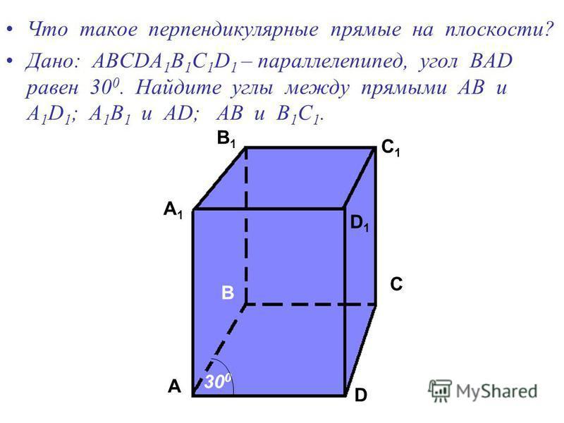 Что такое перпендикулярные прямые на плоскости? Дано: АВСDA 1 B 1 C 1 D 1 – параллелепипед, угол ВАD равен 30 0. Найдите углы между прямыми АВ и А 1 D 1 ; А 1 В 1 и АD; АВ и В 1 С 1. А А 1 В В 1 С С 1 D D 1 30 0