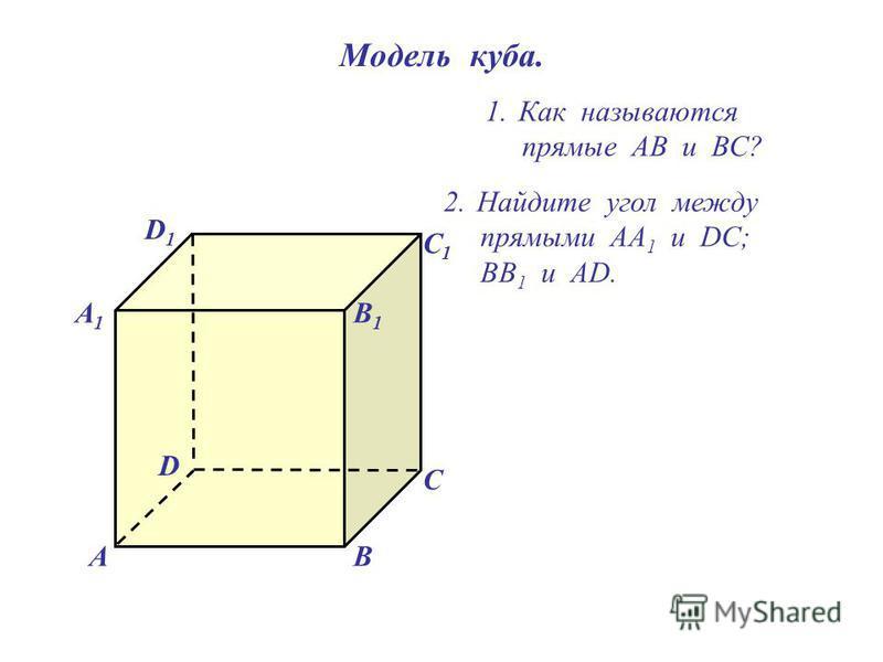Модель куба. D1D1 В А1А1 А D С1С1 С В1В1 1. Как называются прямые АВ и ВС? 2. Найдите угол между прямыми АА 1 и DC; ВВ 1 и АD.
