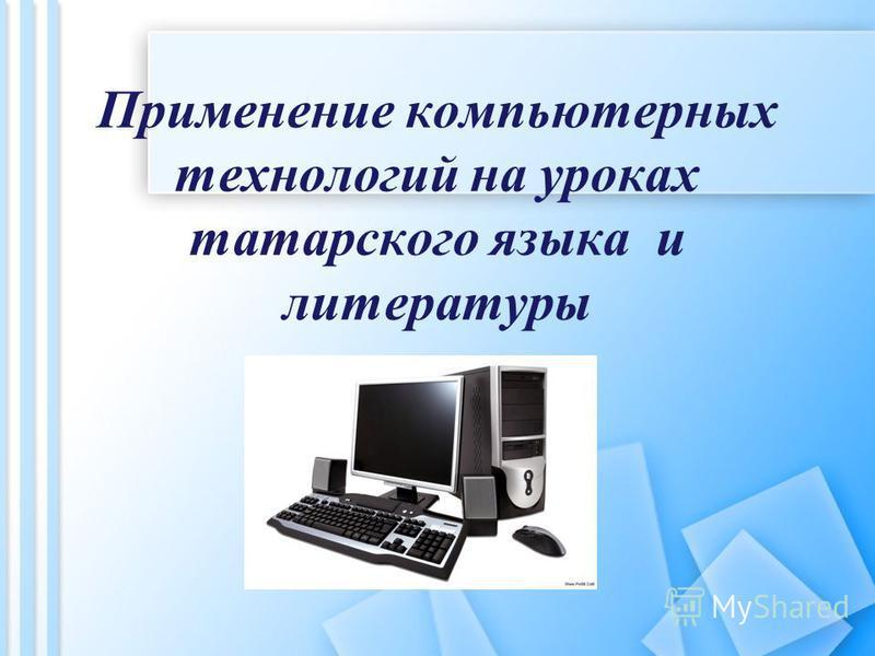 Применение компьютерных технологий на уроках татарского языка и литературы
