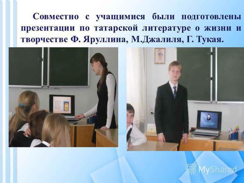 Совместно с учащимися были подготовлены презентации по татарской литературе о жизни и творчестве Ф. Яруллина, М.Джалиля, Г. Тукая.