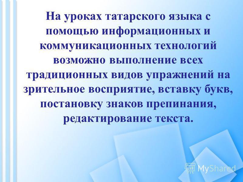 На уроках татарского языка с помощью информационных и коммуникационных технологий возможно выполнение всех традиционных видов упражнений на зрительное восприятие, вставку букв, постановку знаков препинания, редактирование текста.
