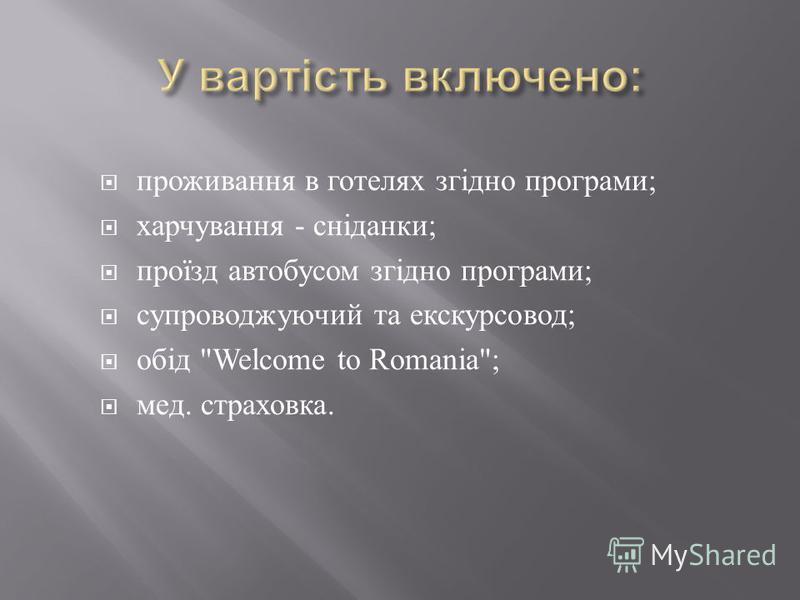проживання в готелях згідно програми ; харчування - сніданки ; проїзд автобусом згідно програми ; супроводжуючий та екскурсовод ; обід Welcome to Romania; мед. страховка.