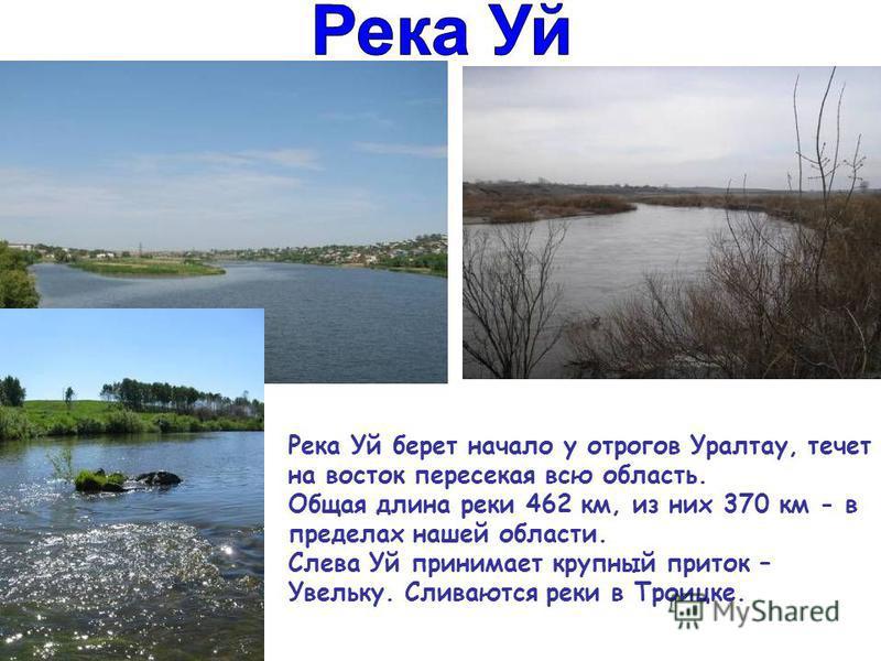 Река Уй берет начало у отрогов Уралтау, течет на восток пересекая всю область. Общая длина реки 462 км, из них 370 км - в пределах нашей области. Слева Уй принимает крупный приток – Увельку. Сливаются реки в Троицке.