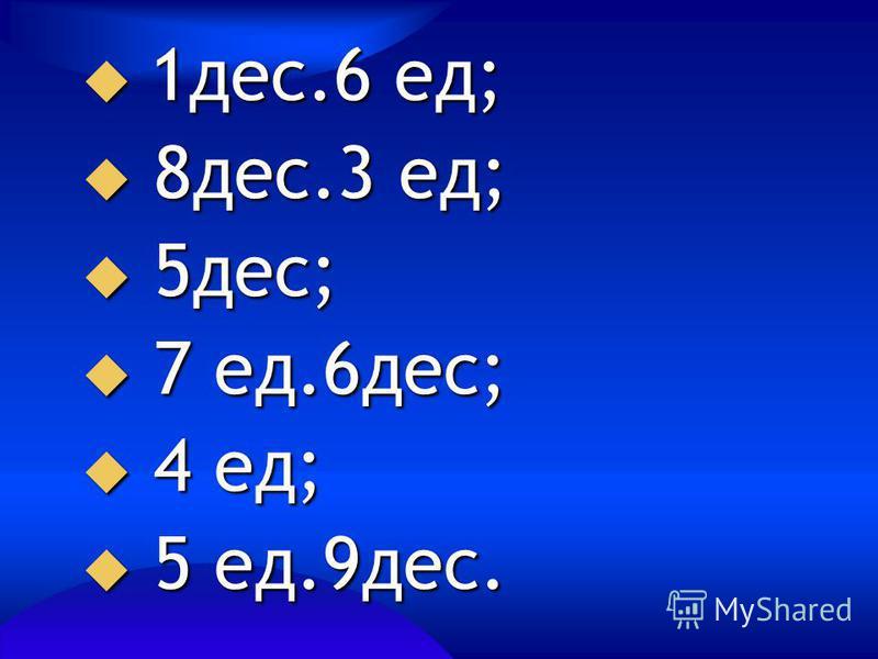 1 дес.6 ед; 1 дес.6 ед; 8 дес.3 ед; 8 дес.3 ед; 5 дес; 5 дес; 7 ед.6 дес; 7 ед.6 дес; 4 ед; 4 ед; 5 ед.9 дес. 5 ед.9 дес.