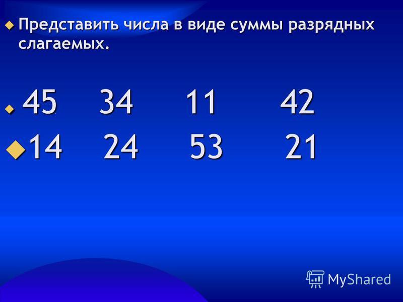 Представить числа в виде суммы разрядных слагаемых. Представить числа в виде суммы разрядных слагаемых. 45 34 11 42 45 34 11 42 14 24 53 21 14 24 53 21