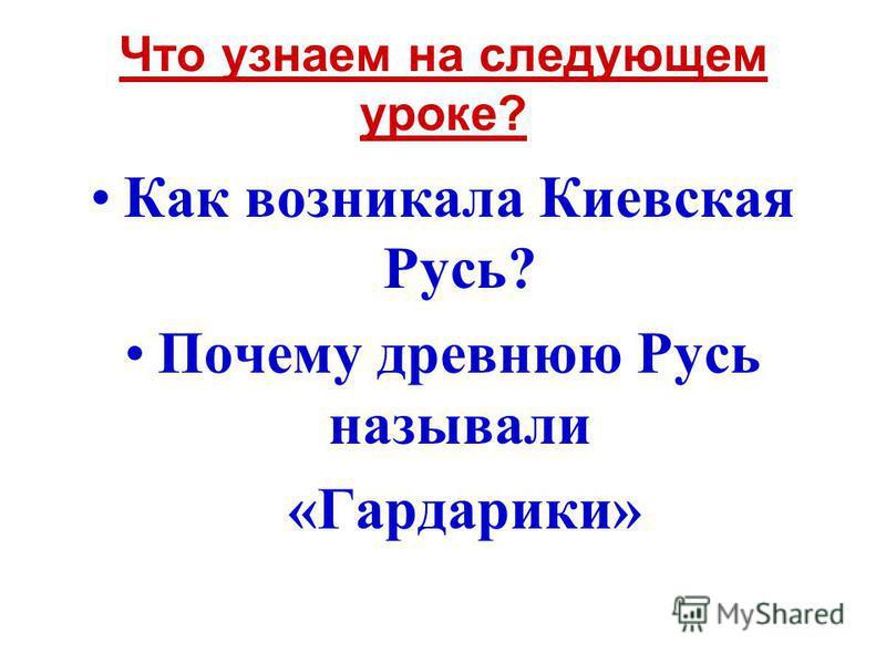 Что узнаем на следующем уроке? Как возникала Киевская Русь? Почему древнюю Русь называли «Гардарики»