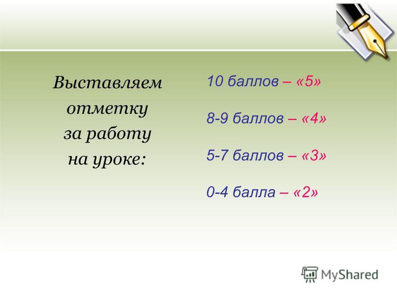 Выставляем отметку за работу на уроке: 10 баллов – «5» 8-9 баллов – «4» 5-7 баллов – «3» 0-4 балла – «2»