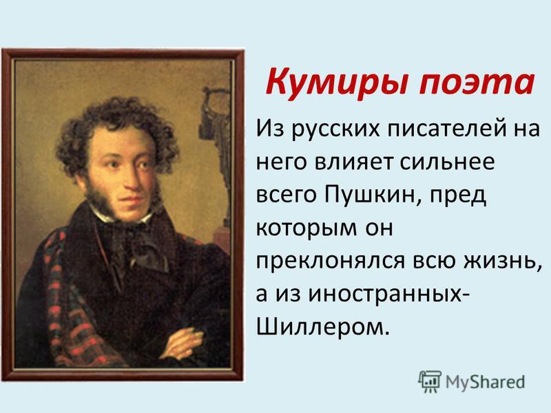Кумиры поэта Из русских писателей на него влияет сильнее всего Пушкин, пред которым он преклонялся всю жизнь, а из иностранных- Шиллером.