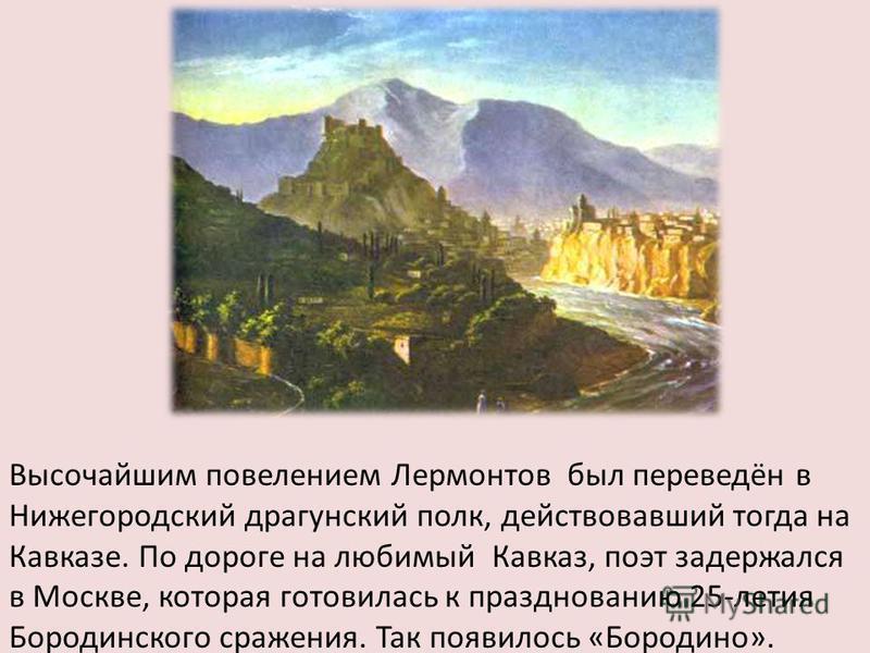 Высочайшим повелением Лермонтов был переведён в Нижегородский драгунский полк, действовавший тогда на Кавказе. По дороге на любимый Кавказ, поэт задержался в Москве, которая готовилась к празднованию 25-летия Бородинского сражения. Так появилось «Бор
