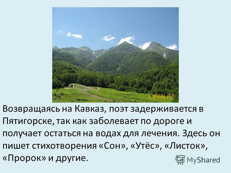 Возвращаясь на Кавказ, поэт задерживается в Пятигорске, так как заболевает по дороге и получает остаться на водах для лечения. Здесь он пишет стихотворения «Сон», «Утёс», «Листок», «Пророк» и другие.