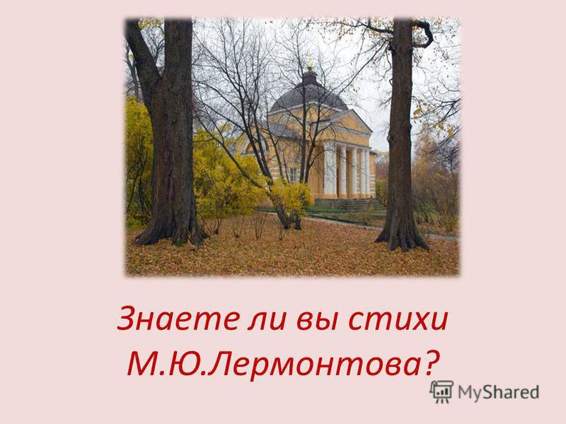 Знаете ли вы стихи М.Ю.Лермонтова?