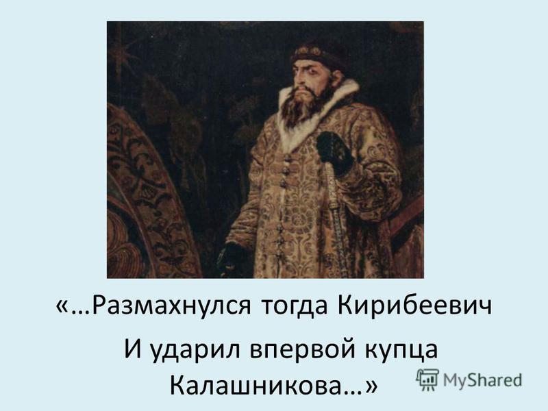 «…Размахнулся тогда Кирибеевич И ударил впервой купца Калашникова…»