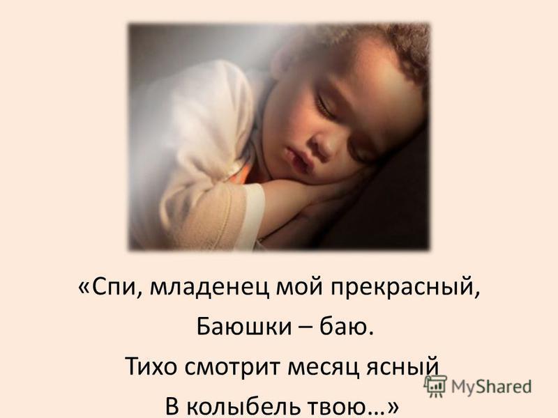 «Спи, младенец мой прекрасный, Баюшки – баю. Тихо смотрит месяц ясный В колыбель твою…»
