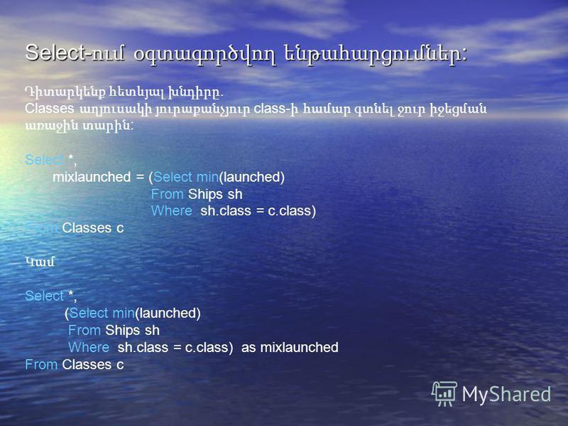 Select- ում օգտագործվող ենթահարցումներ : Դիտարկենք հետևյալ խնդիրը. Classes աղյուսակի յուրաքանչյուր class- ի համար գտնել ջուր իջեցման առաջին տարին : Select *, mixlaunched = (Select min(launched) From Ships sh Where sh.class = c.class) From Classes c Կ